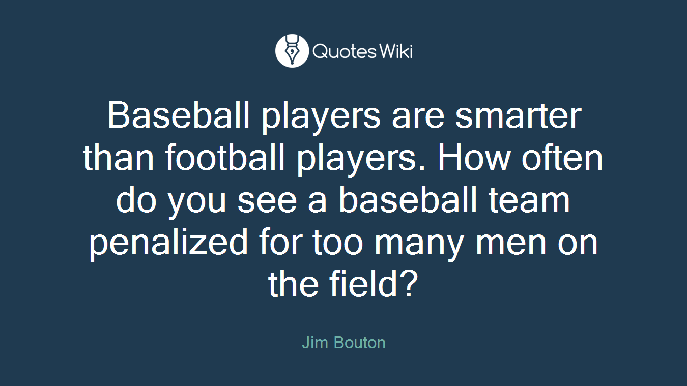 Baseball players are smarter than football players. How often do you see a baseball team penalized for too many men on the field?