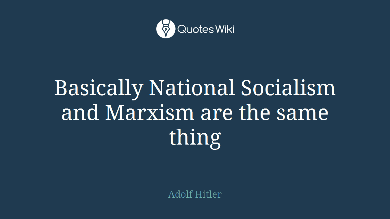 Basically National Socialism and Marxism are the same thing