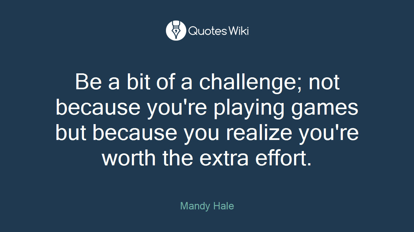 Be a bit of a challenge; not because you're playing games but because you realize you're worth the extra effort.