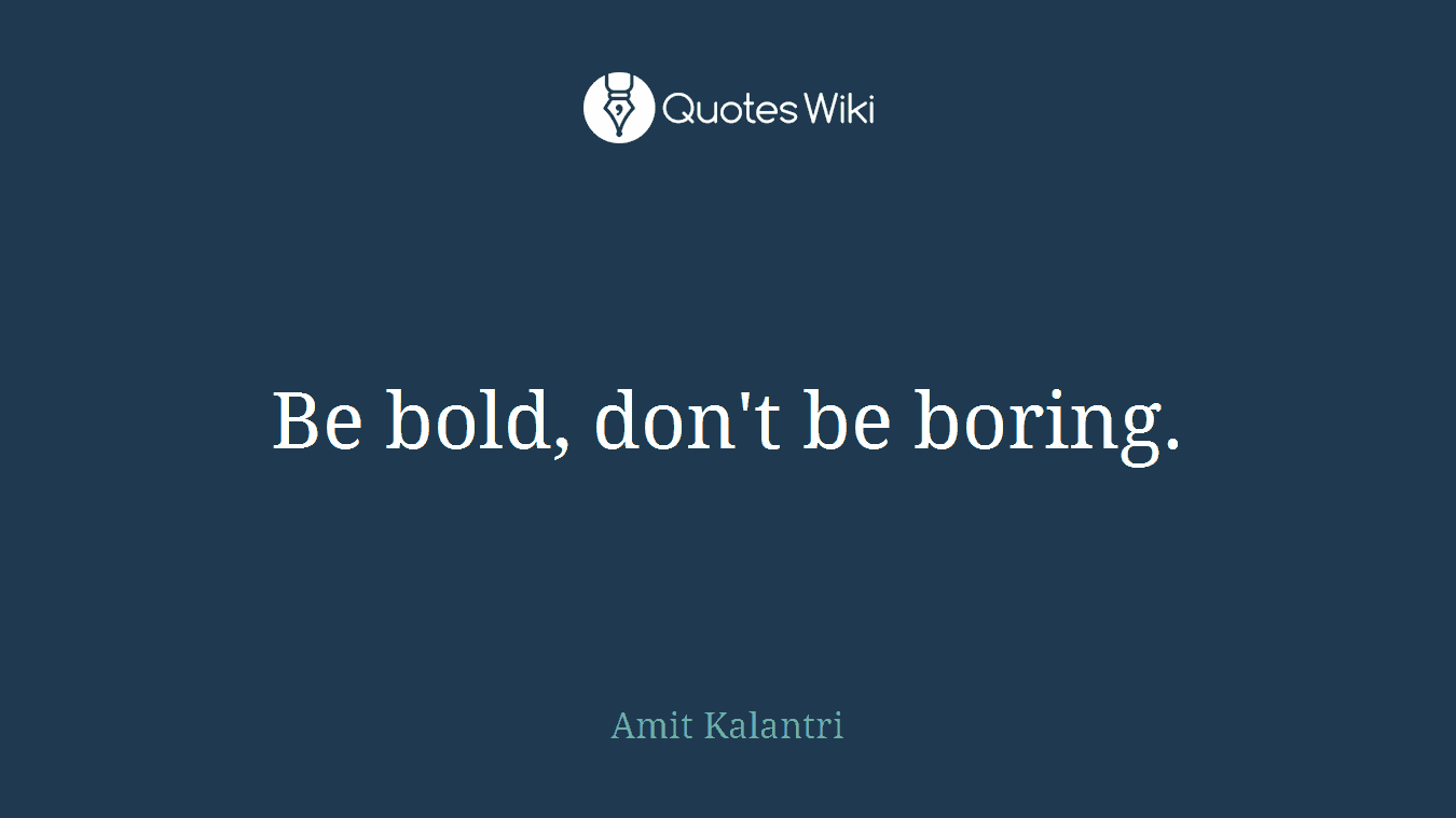 Be bold, don't be boring.