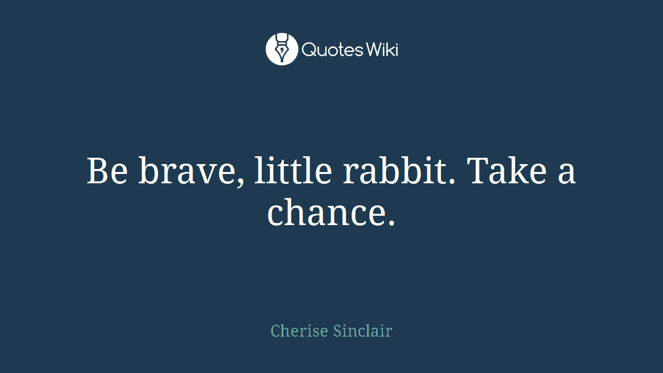 Be brave, little rabbit. Take a chance.