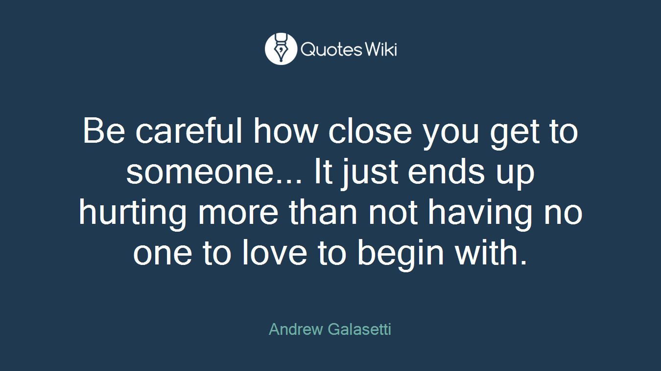 Be careful how close you get to someone... It just ends up hurting more than not having no one to love to begin with.