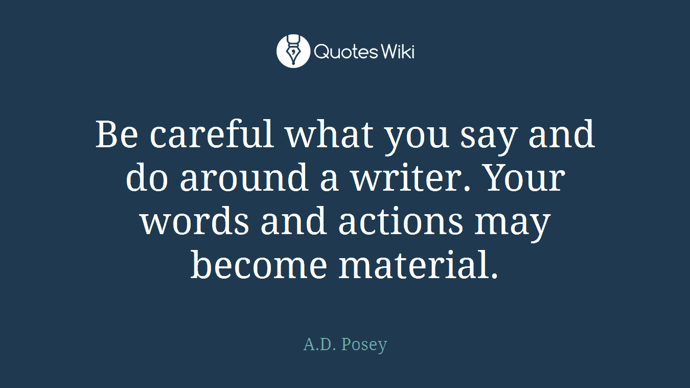 Be careful what you say and do around a writer....