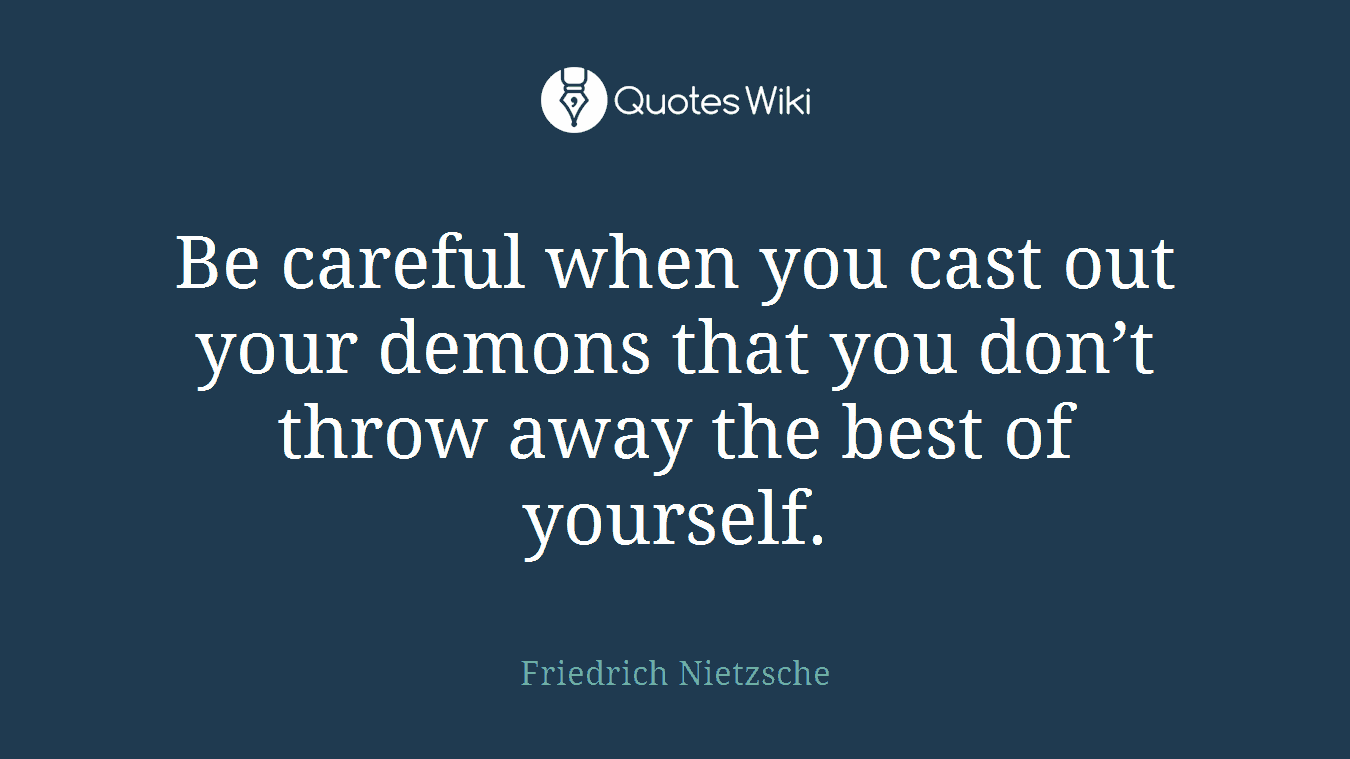 Be careful when you cast out your demons that you don't throw away the best of yourself.