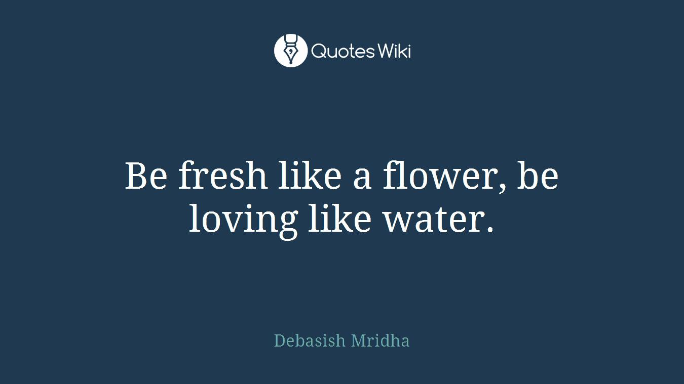 Be fresh like a flower, be loving like water.