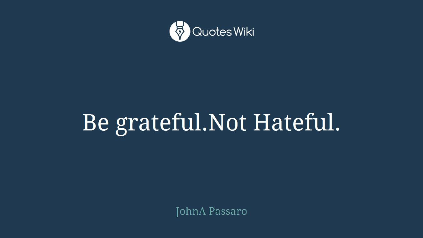 Be grateful.Not Hateful.