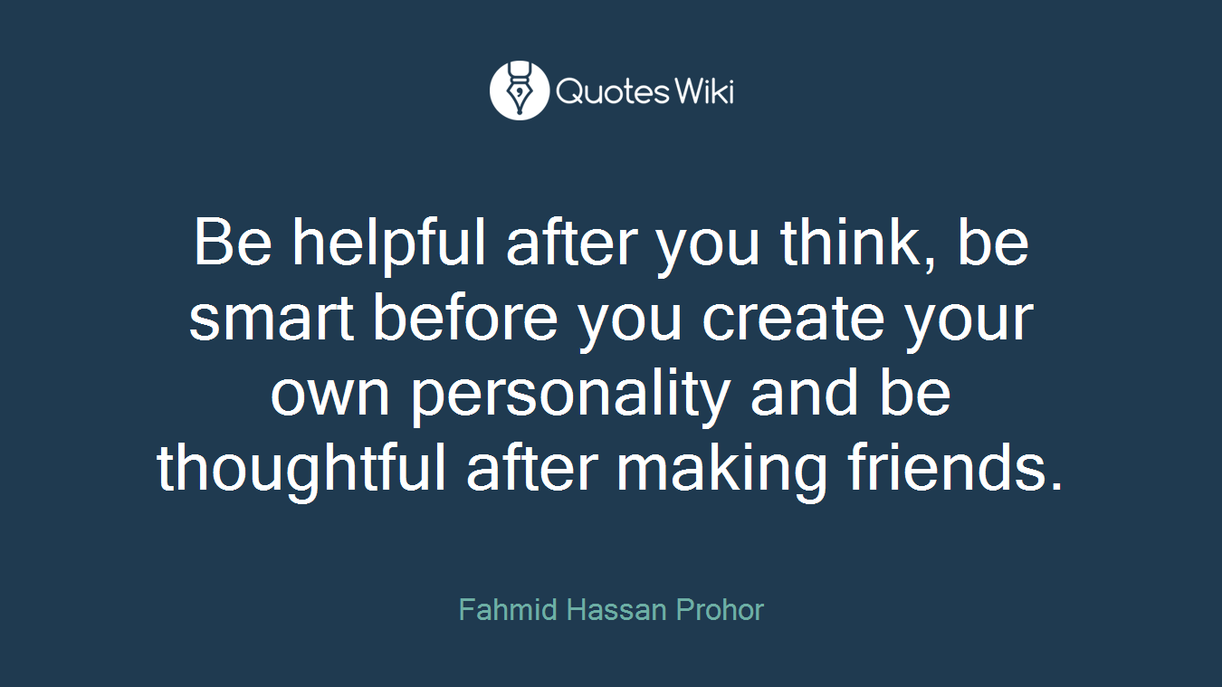 Be helpful after you think, be smart before you create your own personality and be thoughtful after making friends.
