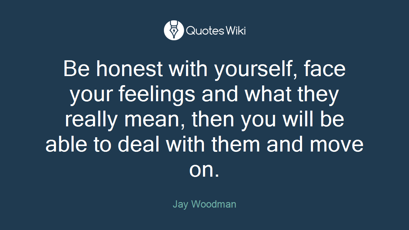 Be honest with yourself, face your feelings and what they really mean, then you will be able to deal with them and move on.