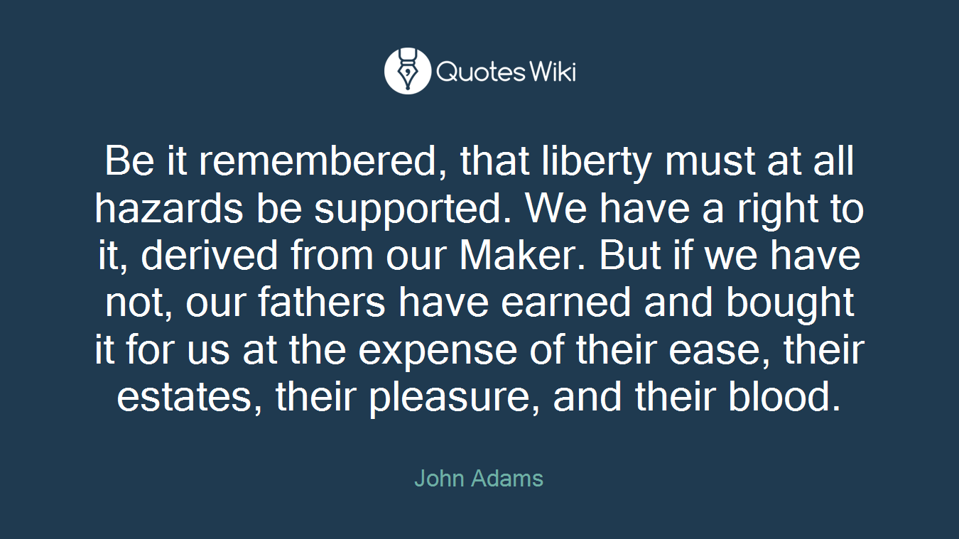 Be it remembered, that liberty must at all hazards be supported. We have a right to it, derived from our Maker. But if we have not, our fathers have earned and bought it for us at the expense of their ease, their estates, their pleasure, and their blood.