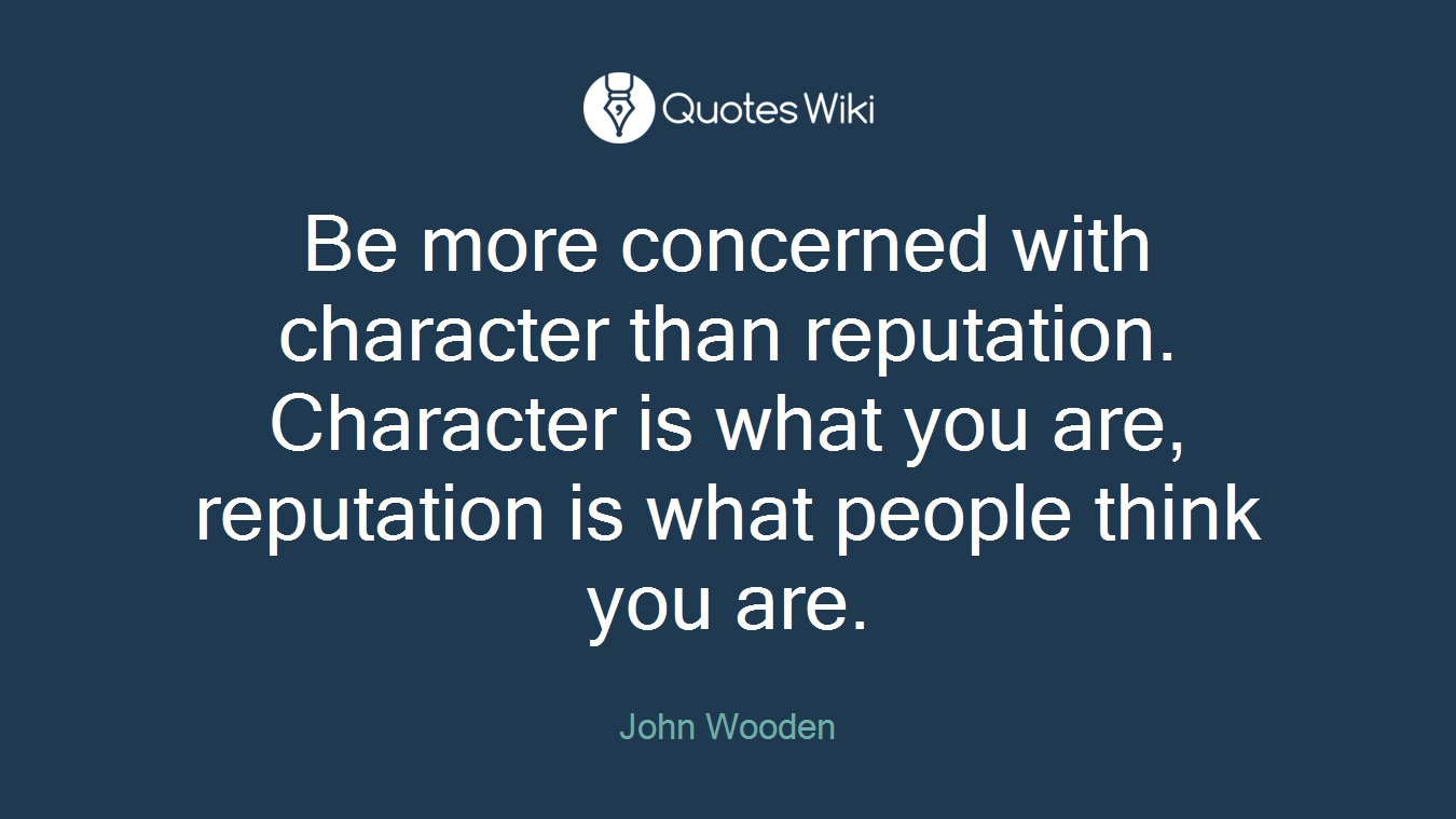 Be more concerned with character than reputation. Character is what you are, reputation is what people think you are.