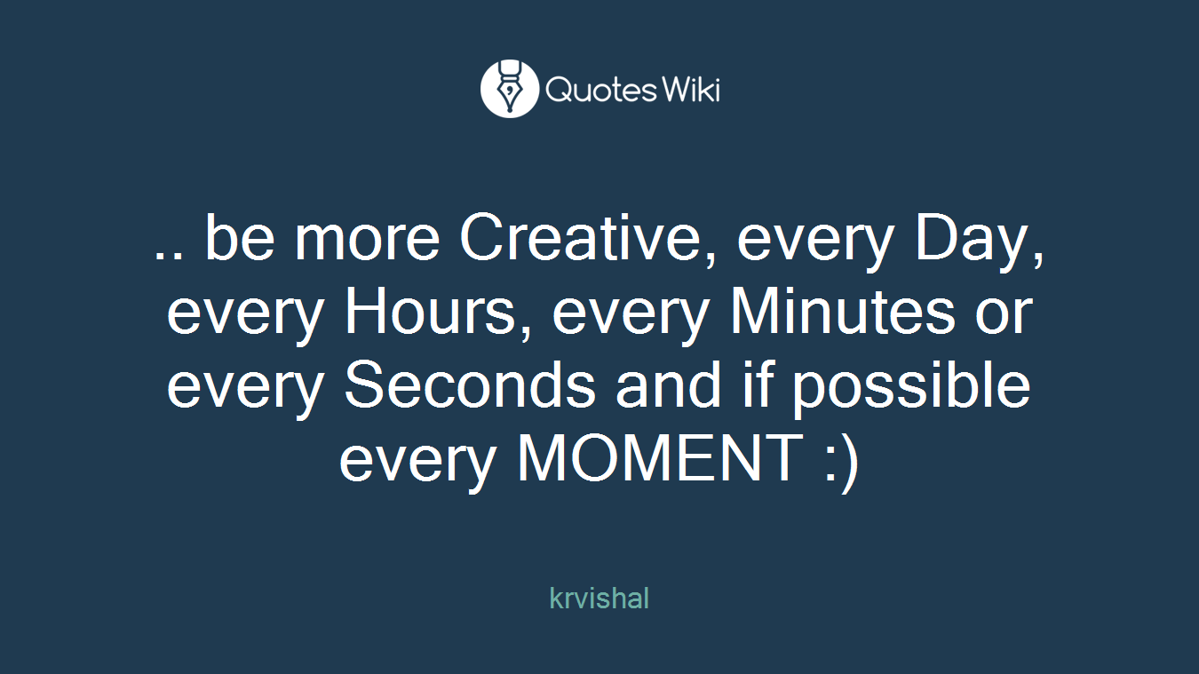 .. be more Creative, every Day, every Hours, every Minutes or every Seconds and if possible every MOMENT :)