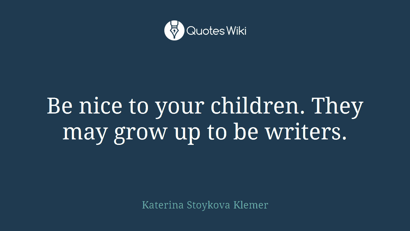 Be nice to your children. They may grow up to be writers.