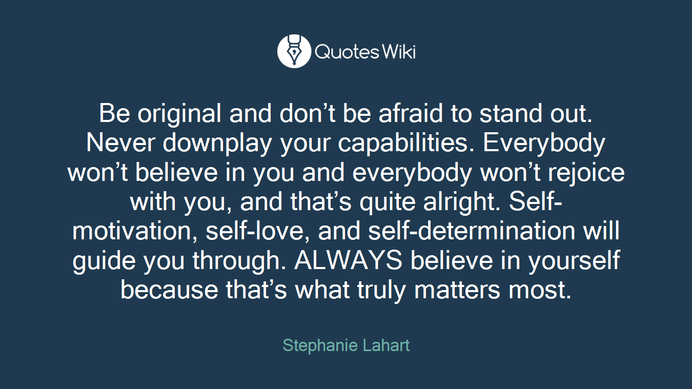Be original and don't be afraid to stand out. Never downplay your capabilities. Everybody won't believe in you and everybody won't rejoice with you, and that's quite alright. Self-motivation, self-love, and self-determination will guide you through. ALWAYS believe in yourself because that's what truly matters most.