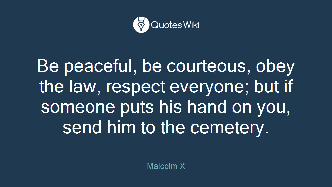 Be peaceful, be courteous, obey the law, respect everyone; but if someone puts his hand on you, send him to the cemetery.