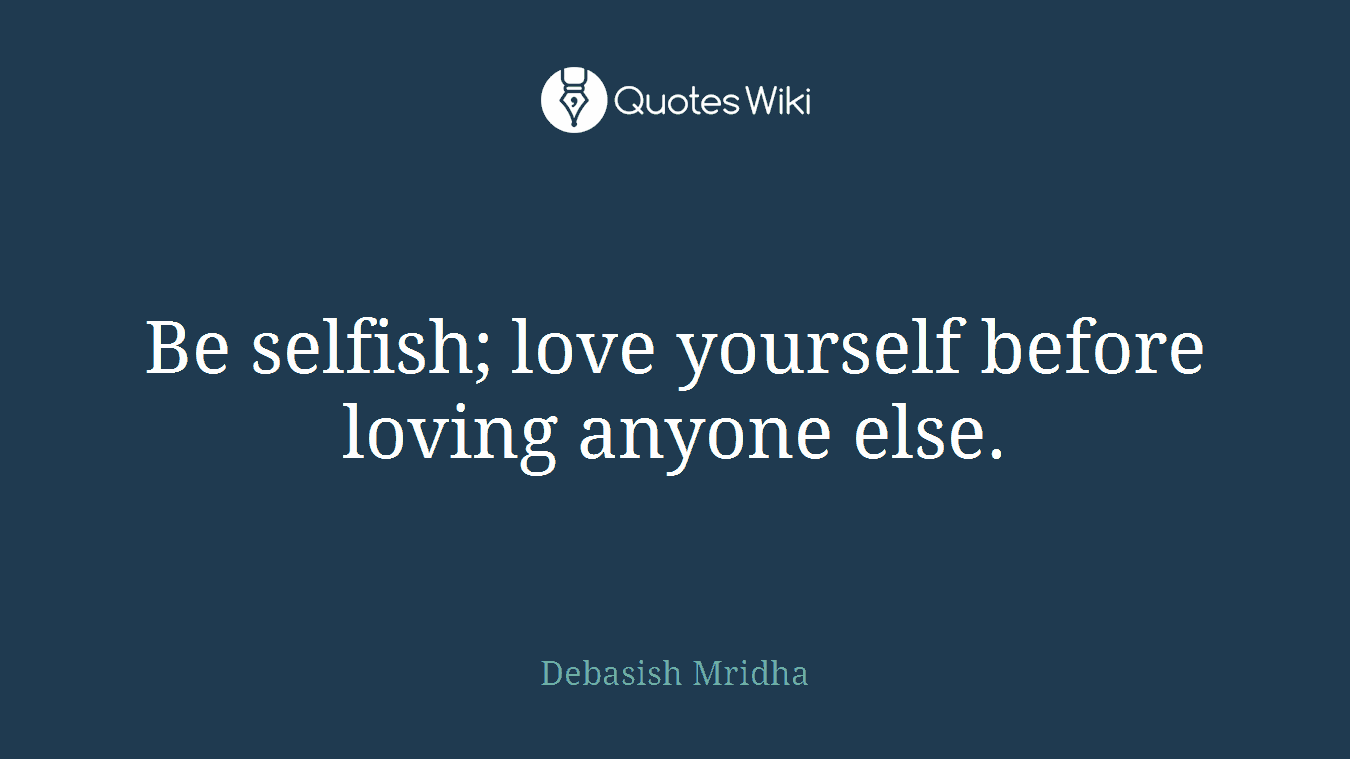 Selfish Love Quotes Be Selfish Love Yourself Before Loving Anyone