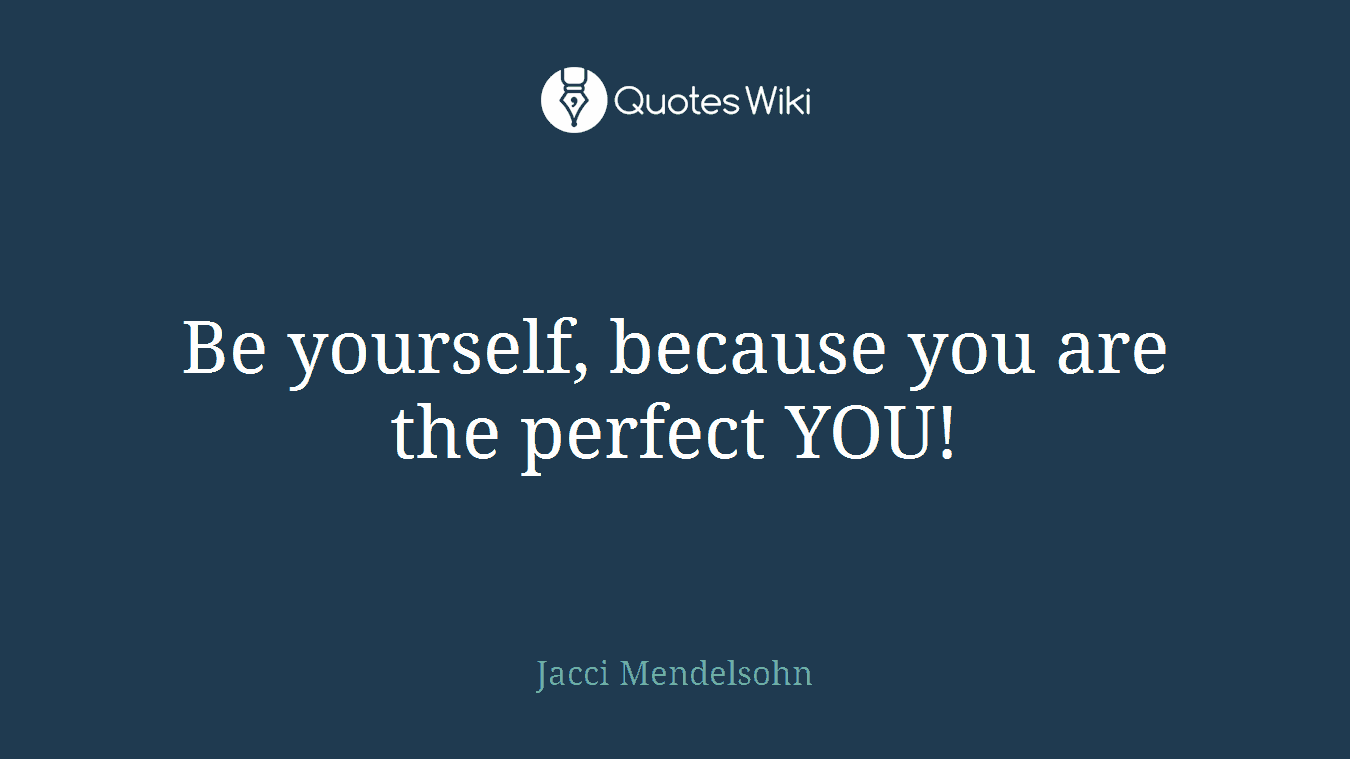 Be yourself, because you are the perfect YOU!