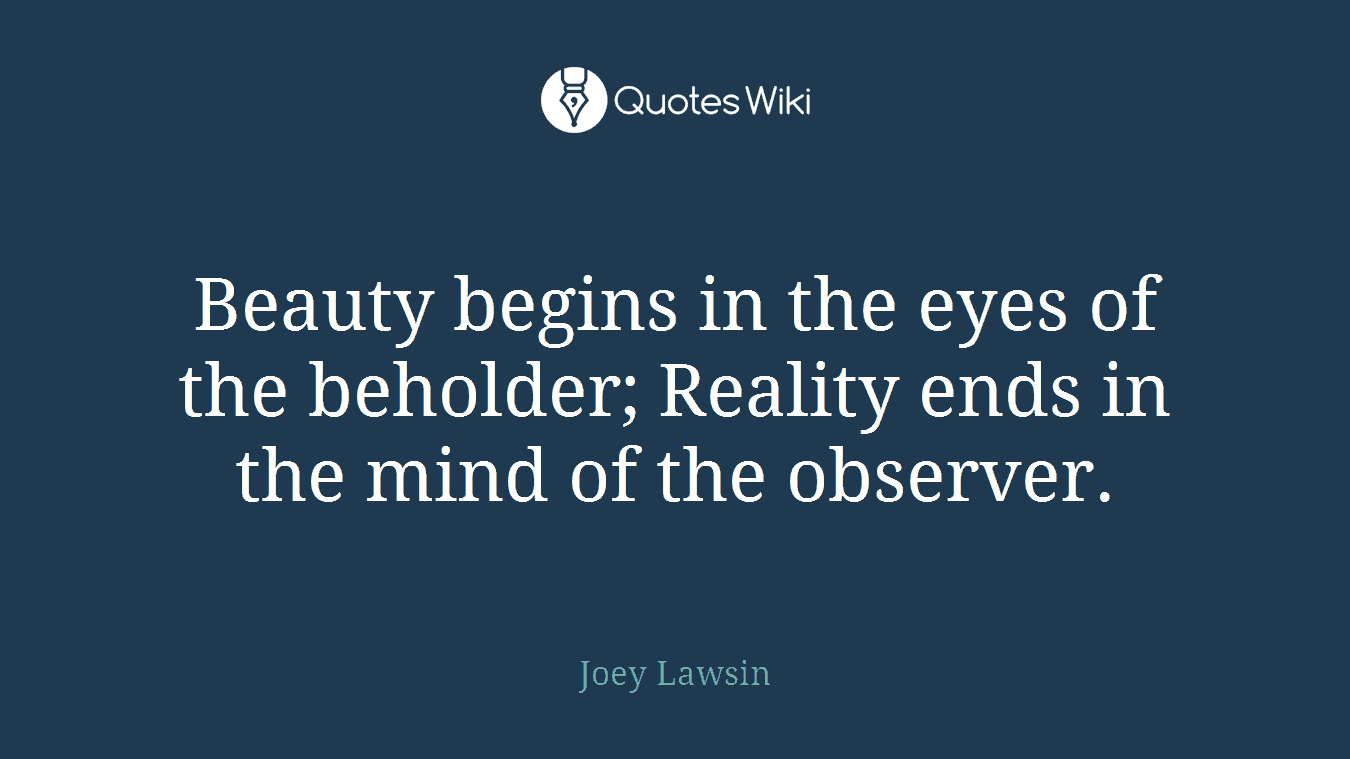 Beauty begins in the eyes of the beholder; Reality ends in the mind of the observer.
