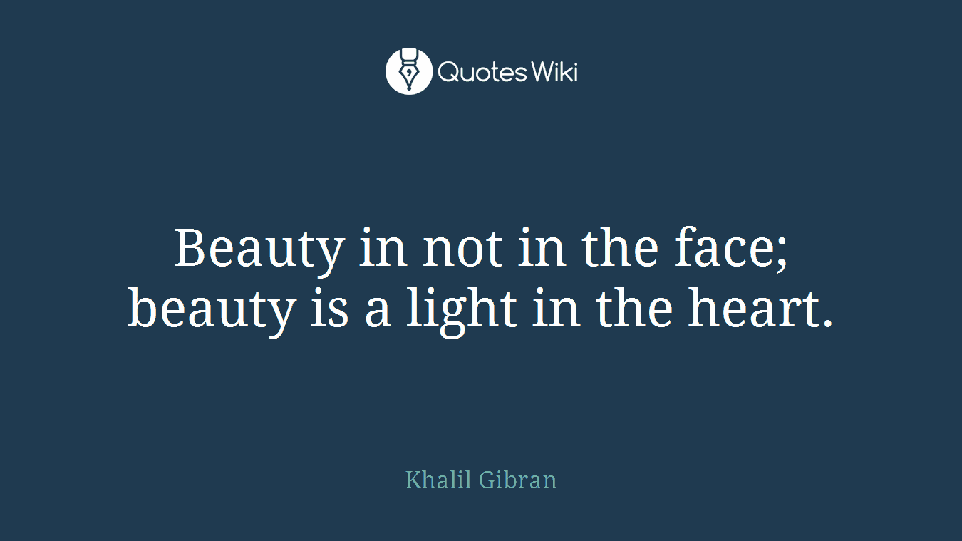 Beauty in not in the face; beauty is a light in the heart.