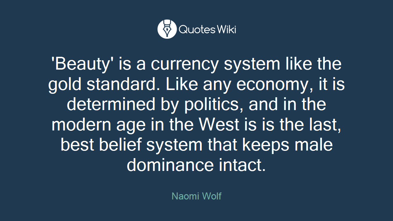 'Beauty' is a currency system like the gold standard. Like any economy, it is determined by politics, and in the modern age in the West is is the last, best belief system that keeps male dominance intact.