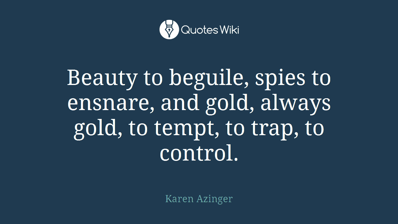 Beauty to beguile, spies to ensnare, and gold, always gold, to tempt, to trap, to control.