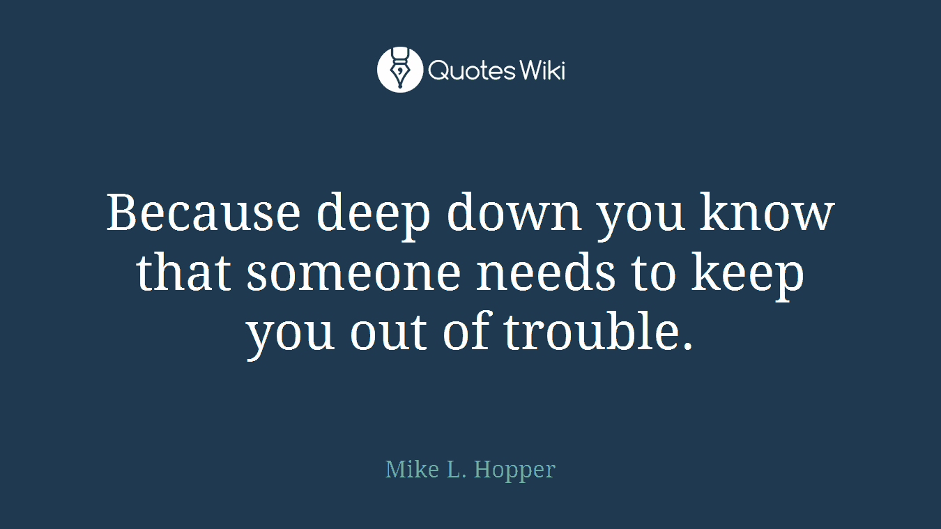 Because deep down you know that someone needs to keep you out of trouble.