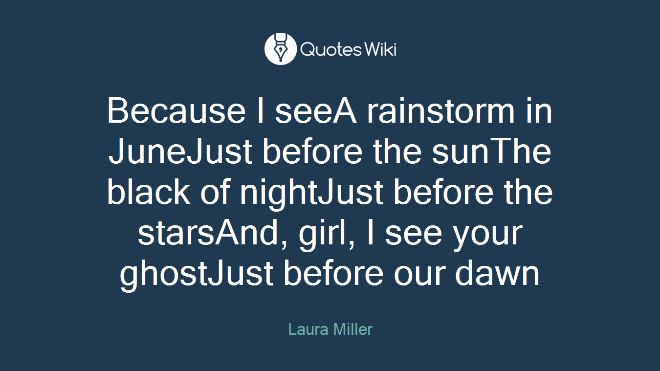 Because I seeA rainstorm in JuneJust before the sunThe black of nightJust before the starsAnd, girl, I see your ghostJust before our dawn