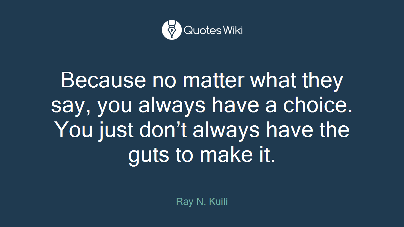 Because no matter what they say, you always have a choice. You just don't always have the guts to make it.