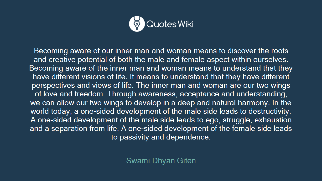 Becoming aware of our inner man and woman means to discover the roots and creative potential of both the male and female aspect within ourselves. Becoming aware of the inner man and woman means to understand that they have different visions of life. It means to understand that they have different perspectives and views of life. The inner man and woman are our two wings of love and freedom. Through awareness, acceptance and understanding, we can allow our two wings to develop in a deep and natural harmony. In the world today, a one-sided development of the male side leads to destructivity. A one-sided development of the male side leads to ego, struggle, exhaustion and a separation from life. A one-sided development of the female side leads to passivity and dependence.