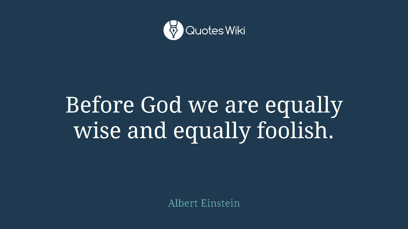 Before God we are equally wise and equally foolish.