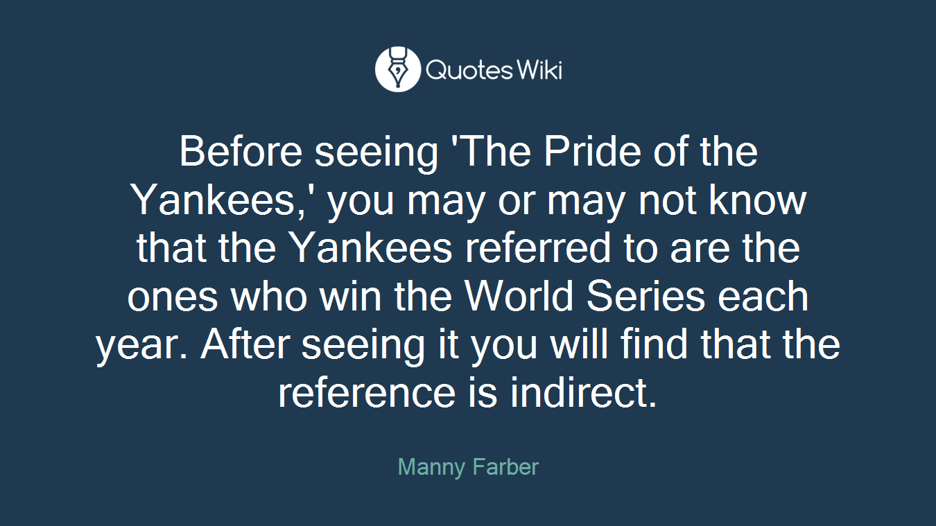 Before seeing 'The Pride of the Yankees,' you may or may not know that the Yankees referred to are the ones who win the World Series each year. After seeing it you will find that the reference is indirect.