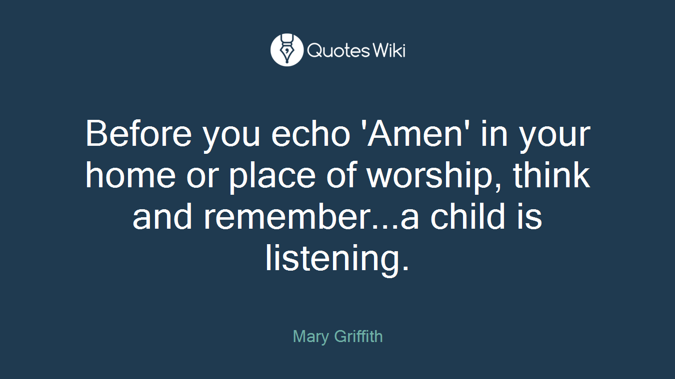 Before you echo 'Amen' in your home or place of worship, think and remember...a child is listening.
