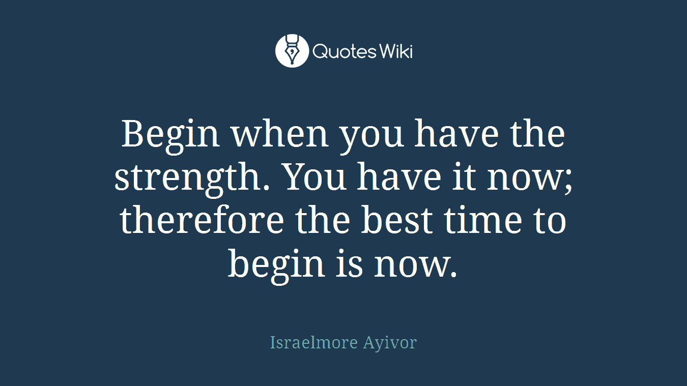 Begin when you have the strength. You have it now; therefore the best time to begin is now.