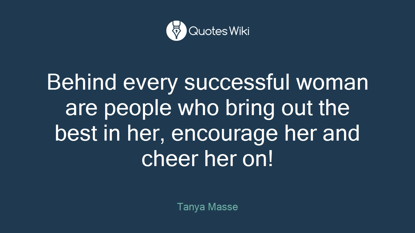Behind every successful woman are people who bring out the best in her, encourage her and cheer her on!