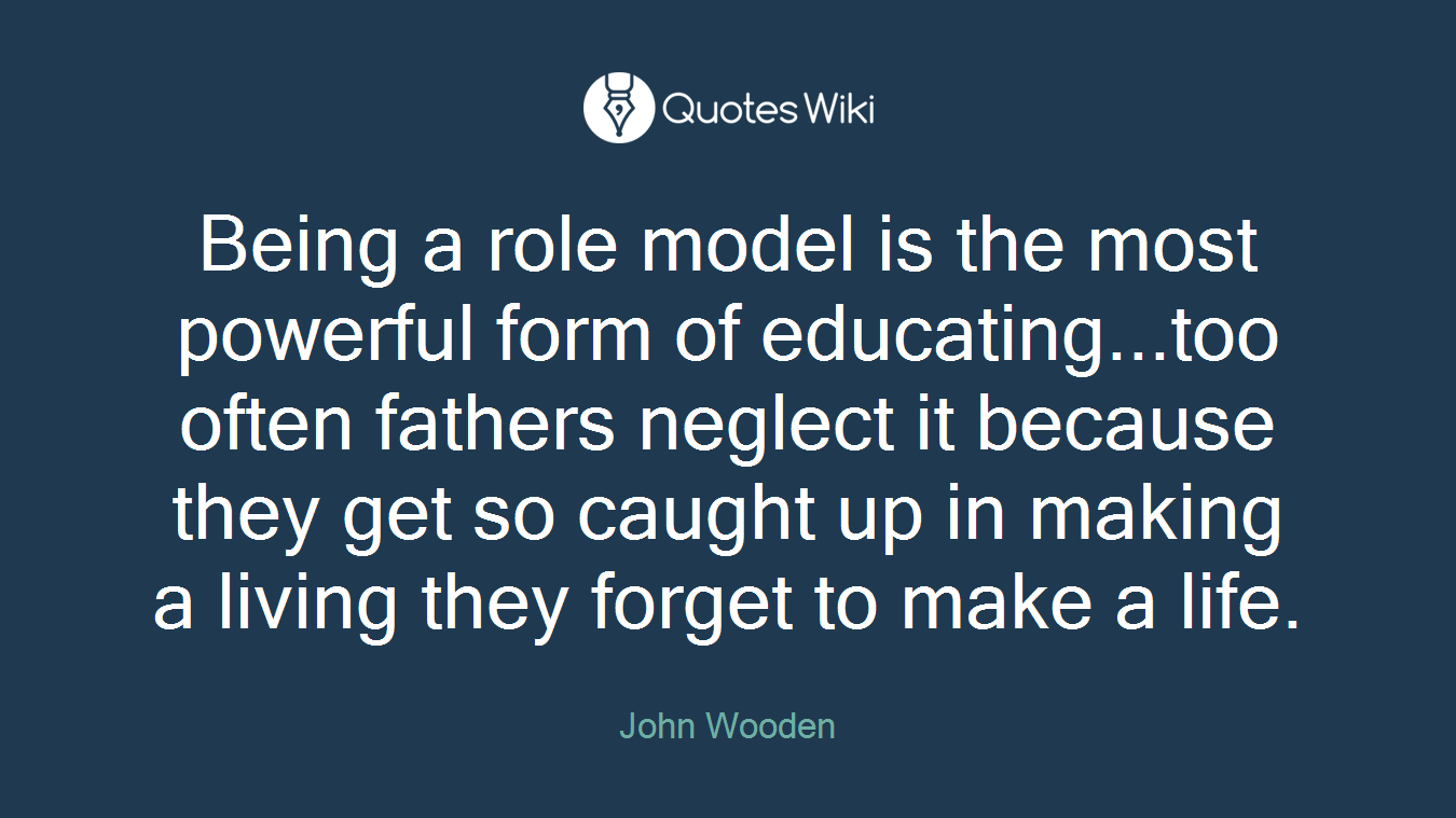 Being a role model is the most powerful form of educating...too often fathers neglect it because they get so caught up in making a living they forget to make a life.