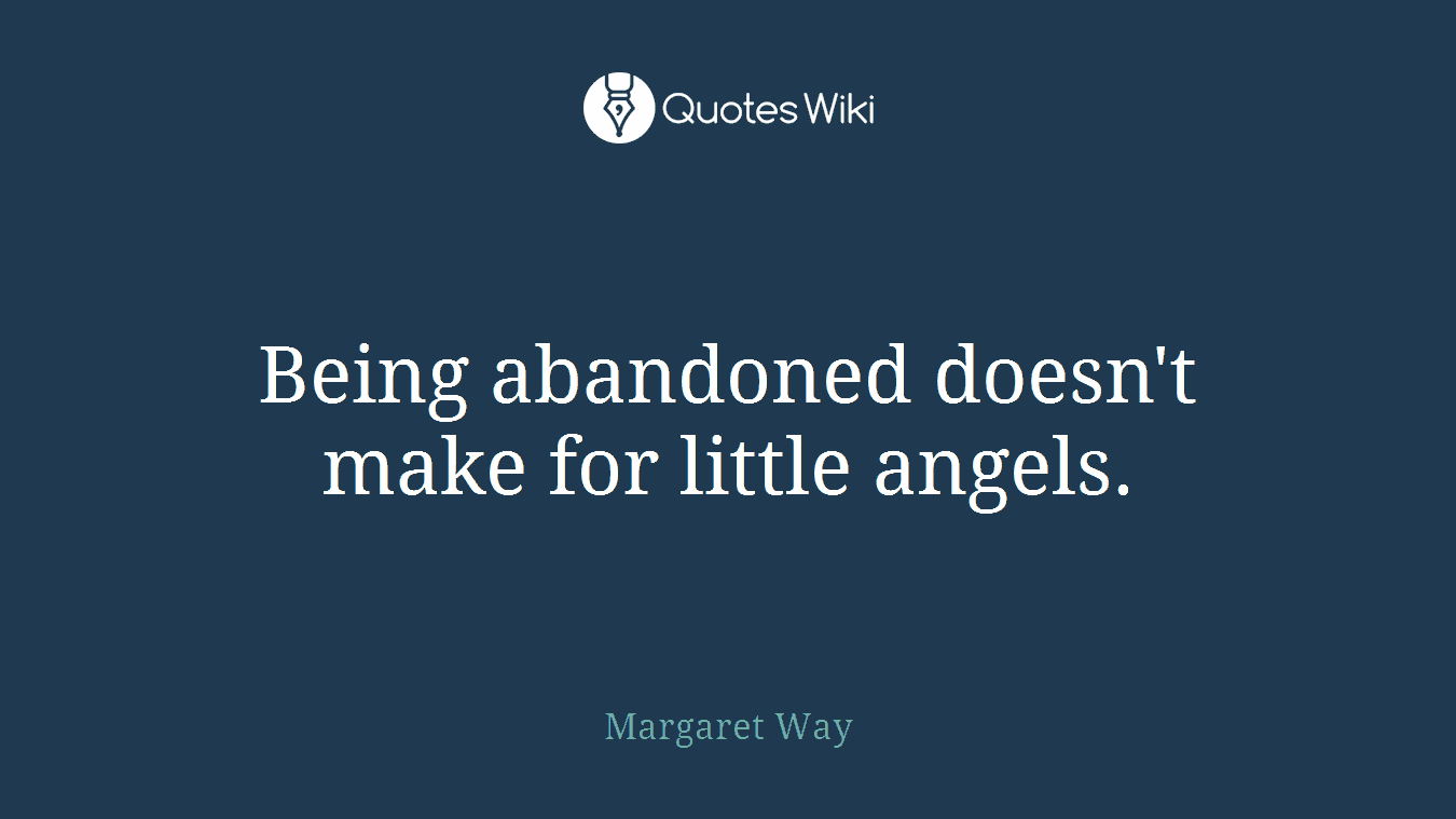 Being abandoned doesn\'t make for little angels.