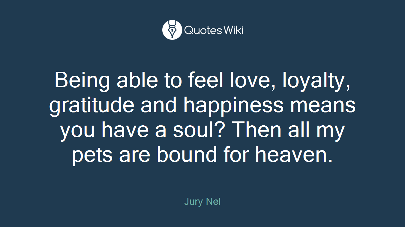 Being able to feel love, loyalty, gratitude and happiness means you have a soul? Then all my pets are bound for heaven.