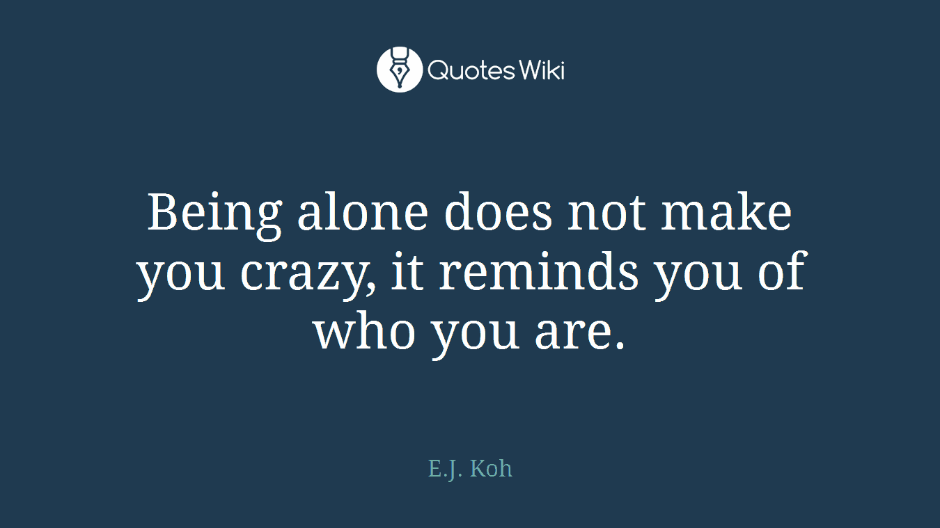Being alone does not make you crazy, it reminds you of who you are.