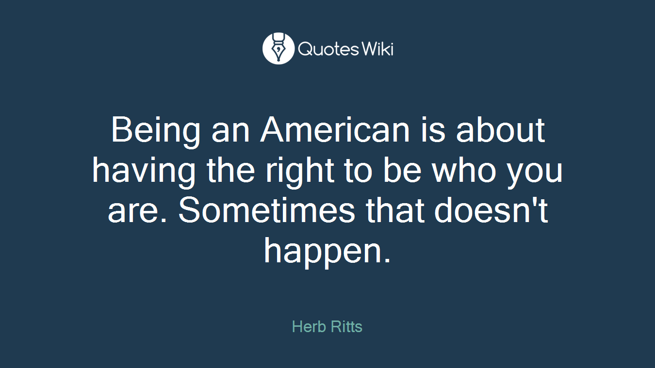 Being an American is about having the right to be who you are. Sometimes that doesn't happen.