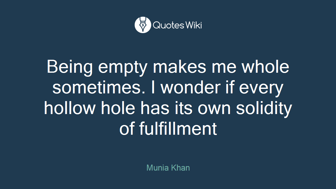 Being empty makes me whole sometimes. I wonder if every hollow hole has its own solidity of fulfillment