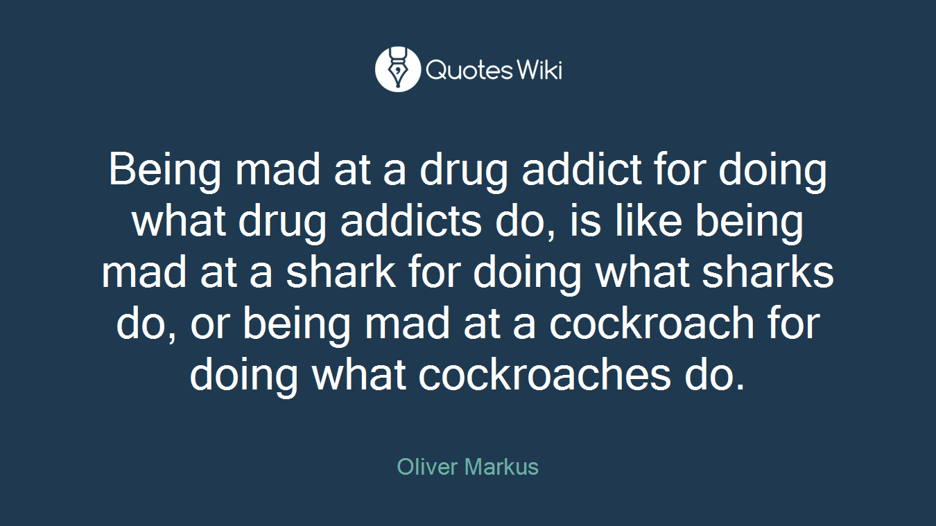 Being mad at a drug addict for doing what drug addicts do, is like being mad at a shark for doing what sharks do, or being mad at a cockroach for doing what cockroaches do.