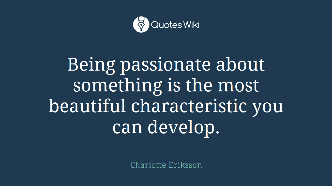 Being passionate about something is the most beautiful characteristic you can develop.