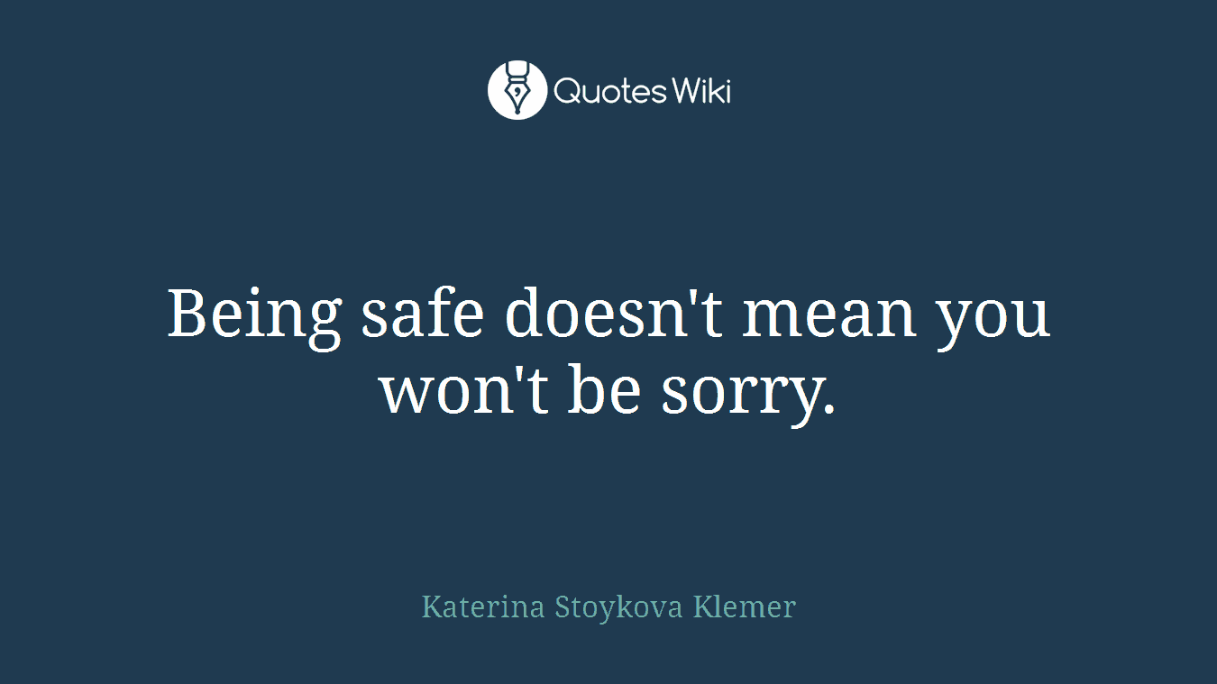 Being safe doesn't mean you won't be sorry.
