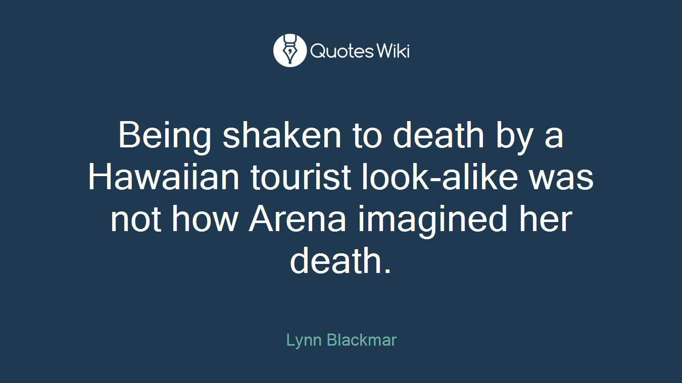 Being shaken to death by a Hawaiian tourist look-alike was not how Arena imagined her death.