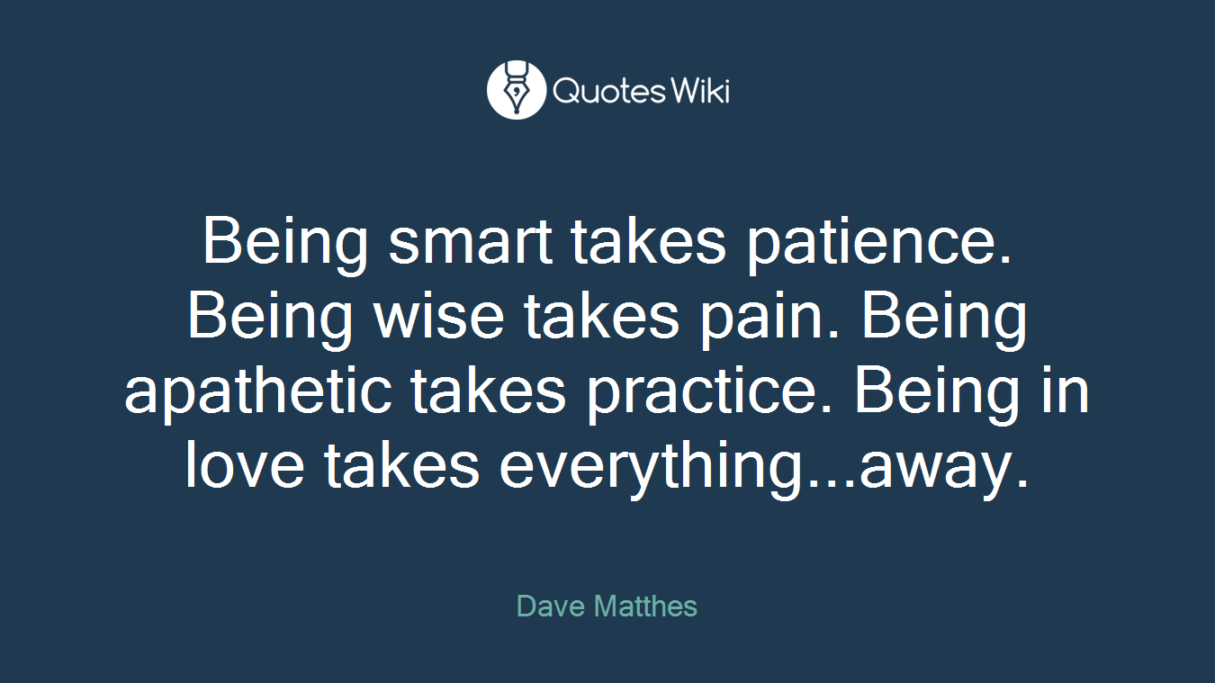 Being smart takes patience. Being wise takes pain. Being apathetic takes practice. Being in love takes everything...away.