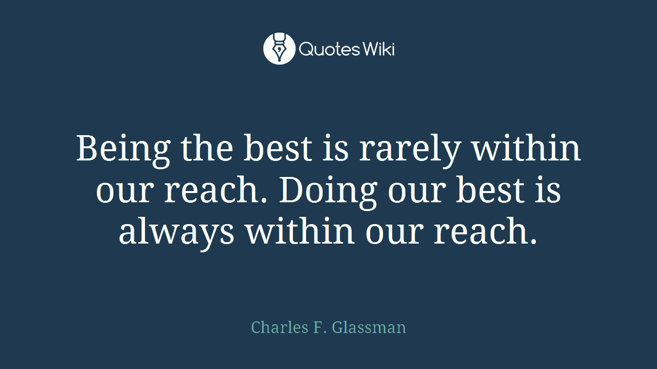 Being the best is rarely within our reach. Doing our best is always within our reach.