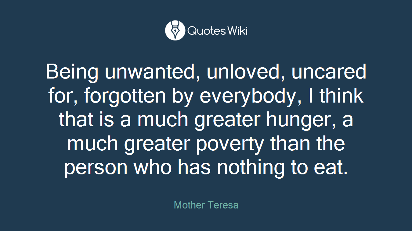 Being unwanted, unloved, uncared for, forgotten by everybody, I think that is a much greater hunger, a much greater poverty than the person who has nothing to eat.
