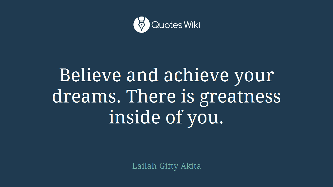 Believe and achieve your dreams. There is greatness inside of you.