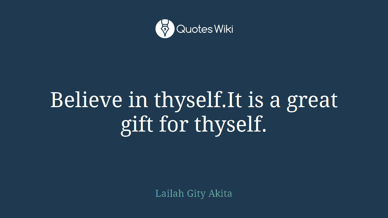 Believe in thyself.It is a great gift for thyself.