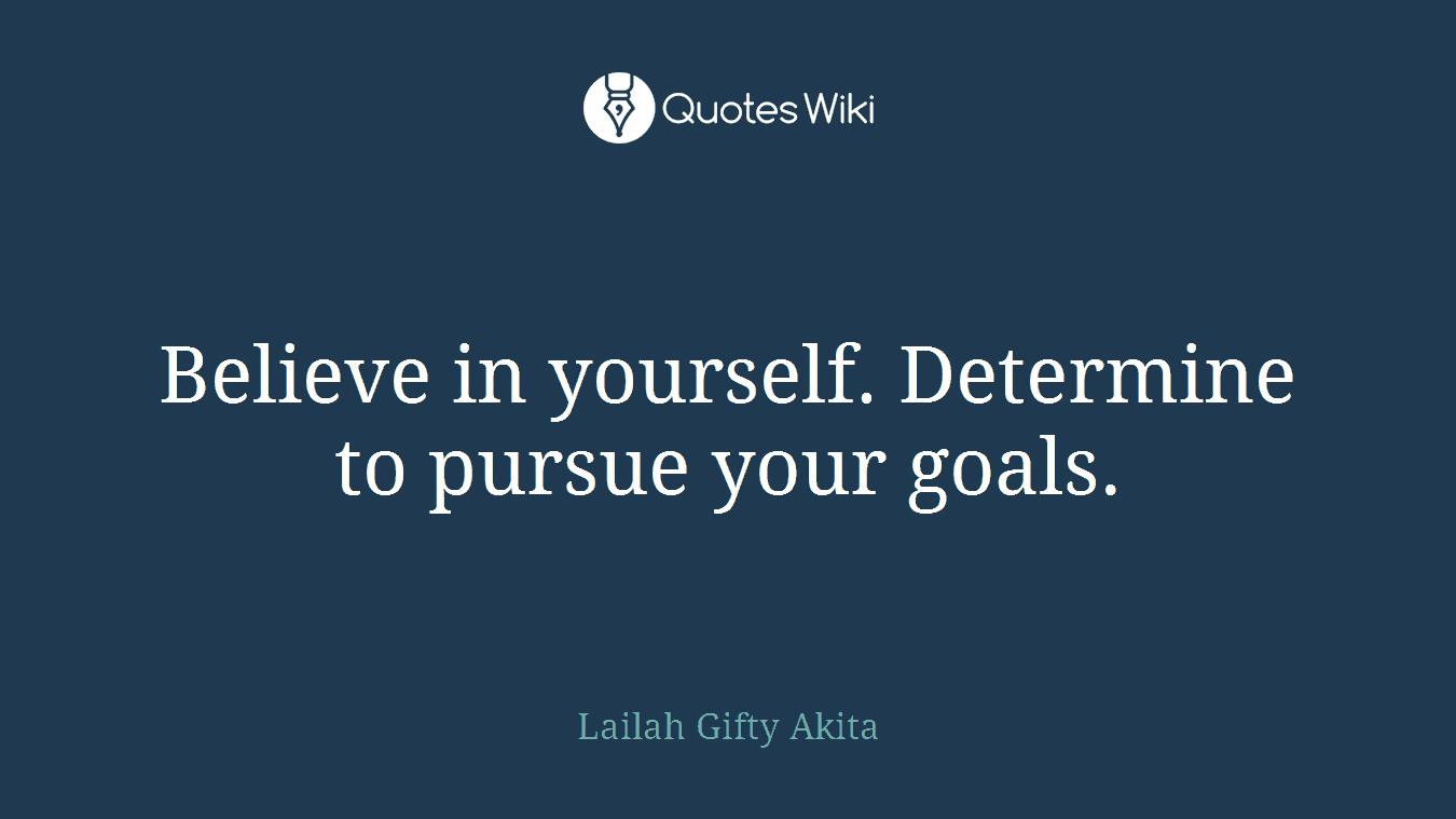 Believe in yourself. Determine to pursue your goals.