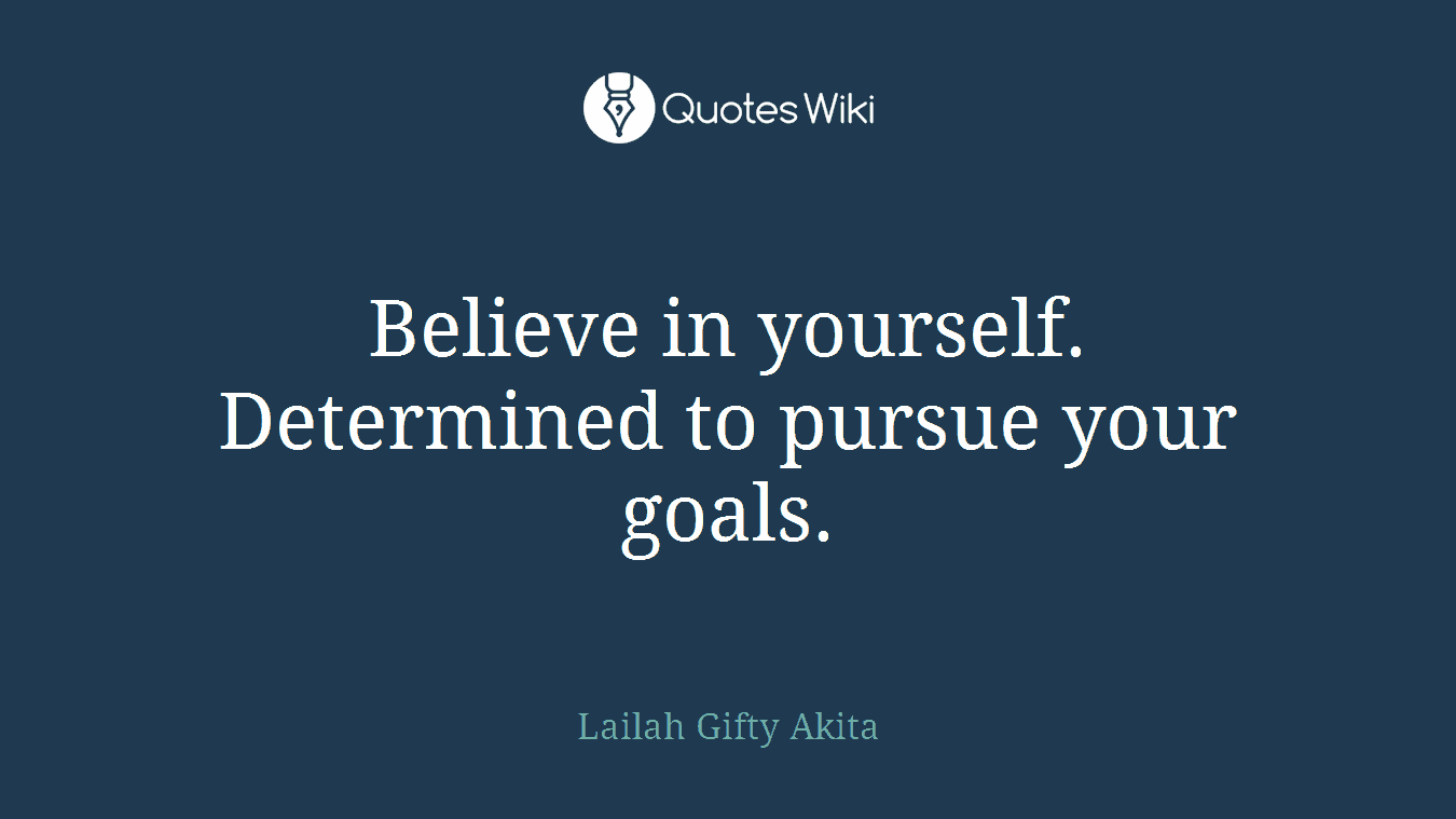 Believe in yourself. Determined to pursue your goals.